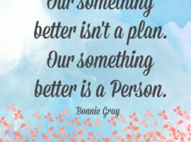 Our something better isn't a plan. Our something better is a Person.